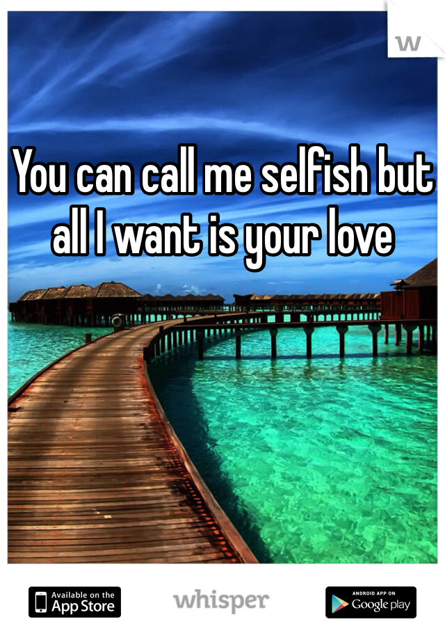 You can call me selfish but all I want is your love