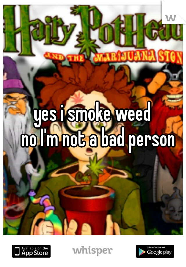 yes i smoke weed    no I'm not a bad person