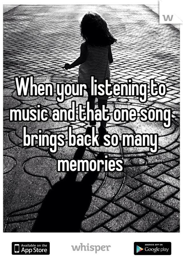 When your listening to music and that one song brings back so many memories