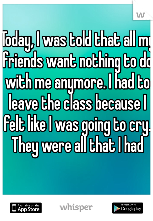 Today, I was told that all my friends want nothing to do with me anymore. I had to leave the class because I felt like I was going to cry. They were all that I had