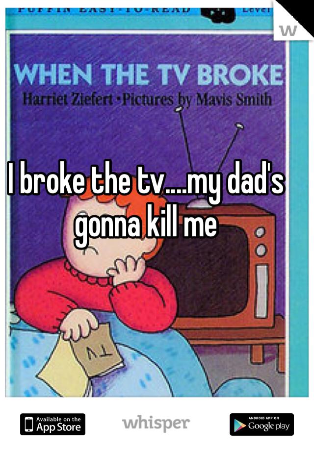 I broke the tv....my dad's gonna kill me