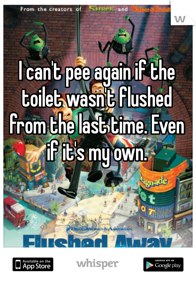 I can't pee again if the toilet wasn't flushed from the last time. Even if it's my own.