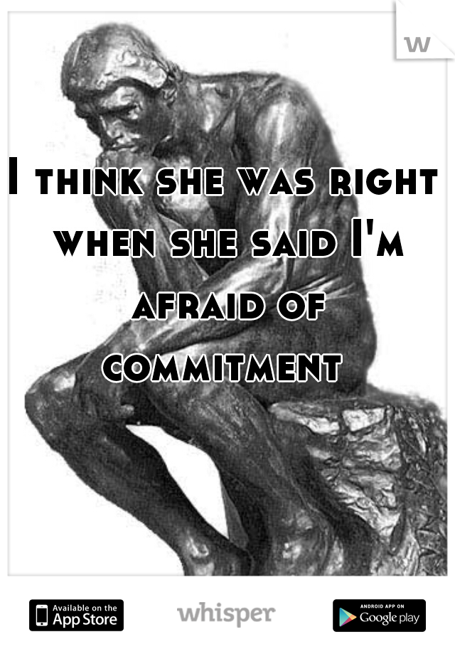 I think she was right when she said I'm afraid of commitment