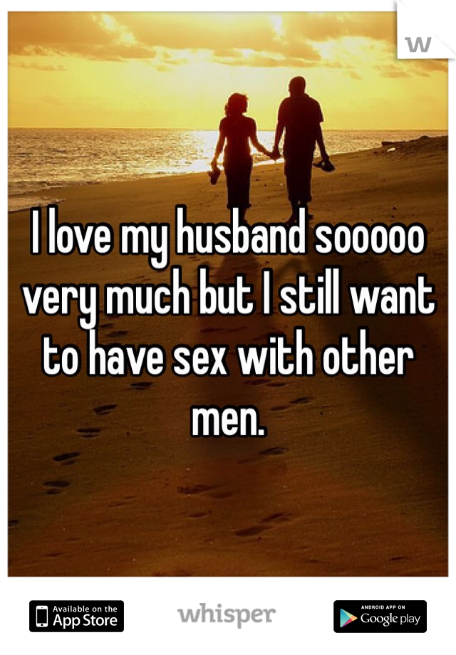 I love my husband sooooo very much but I still want to have sex with other men.