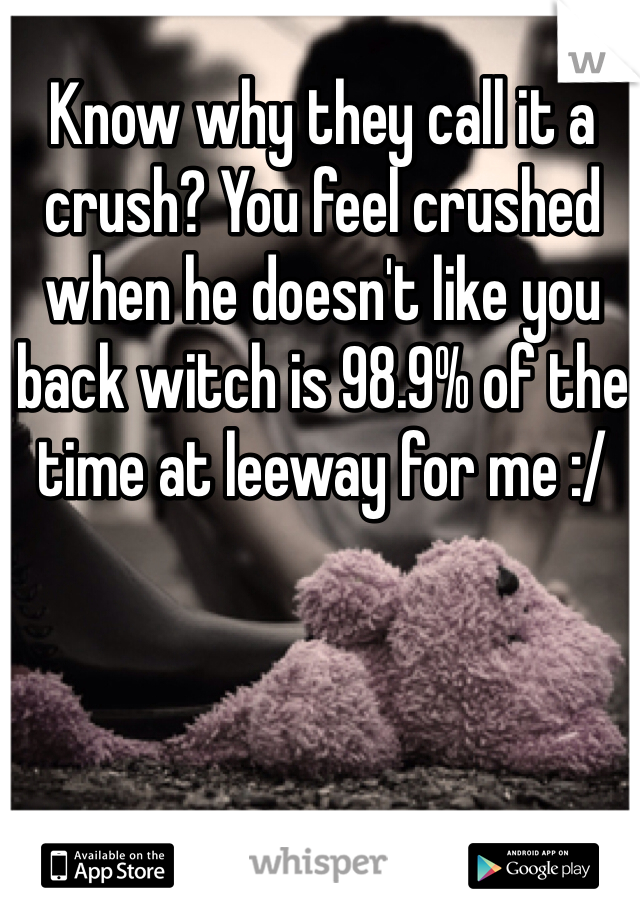 Know why they call it a crush? You feel crushed when he doesn't like you back witch is 98.9% of the time at leeway for me :/