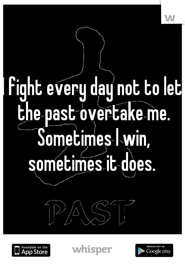 I fight every day not to let the past overtake me. Sometimes I win, sometimes it does.
