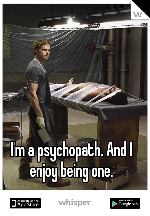 I'm a psychopath. And I enjoy being one.