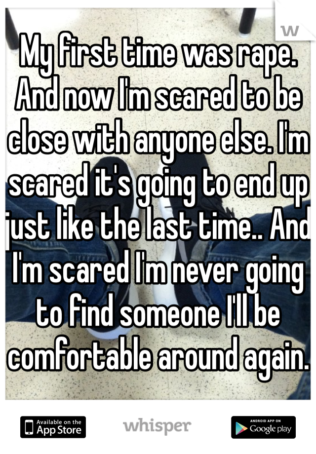 My first time was rape. And now I'm scared to be close with anyone else. I'm scared it's going to end up just like the last time.. And I'm scared I'm never going to find someone I'll be comfortable around again.