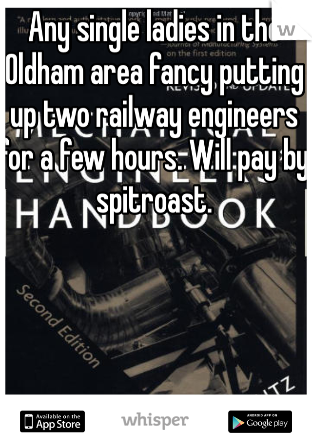 Any single ladies in the Oldham area fancy putting up two railway engineers for a few hours. Will pay by spitroast.