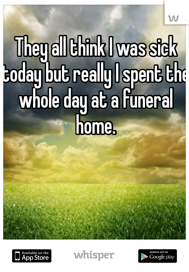 They all think I was sick today but really I spent the whole day at a funeral home.