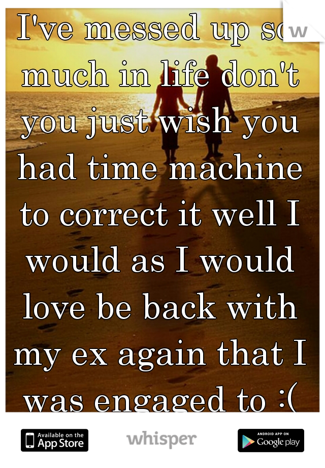 I've messed up so much in life don't you just wish you had time machine to correct it well I would as I would love be back with my ex again that I was engaged to :( hate single life.