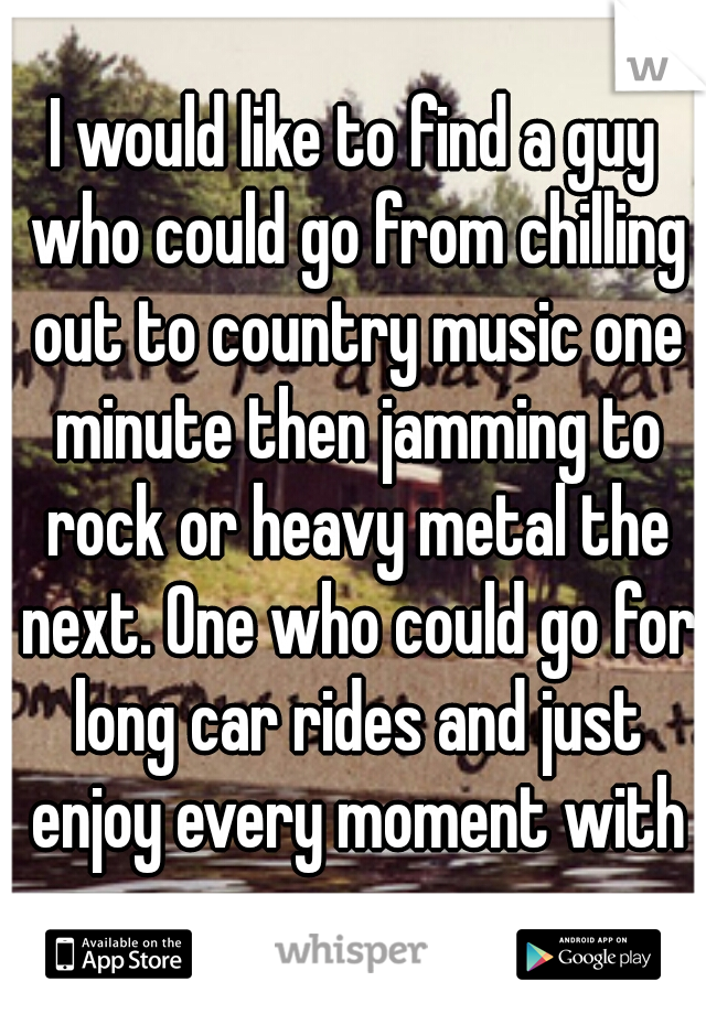 I would like to find a guy who could go from chilling out to country music one minute then jamming to rock or heavy metal the next. One who could go for long car rides and just enjoy every moment with