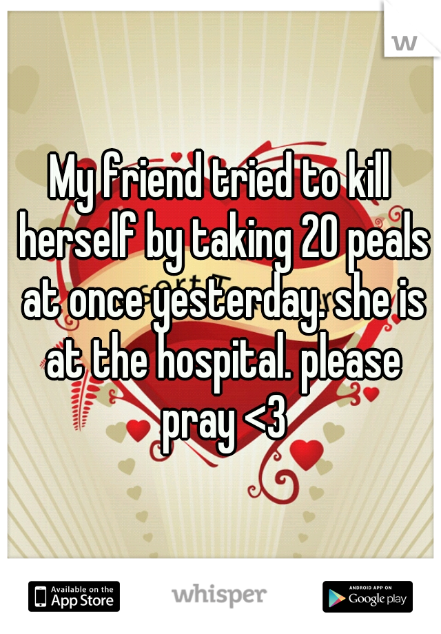 My friend tried to kill herself by taking 20 peals at once yesterday. she is at the hospital. please pray <3