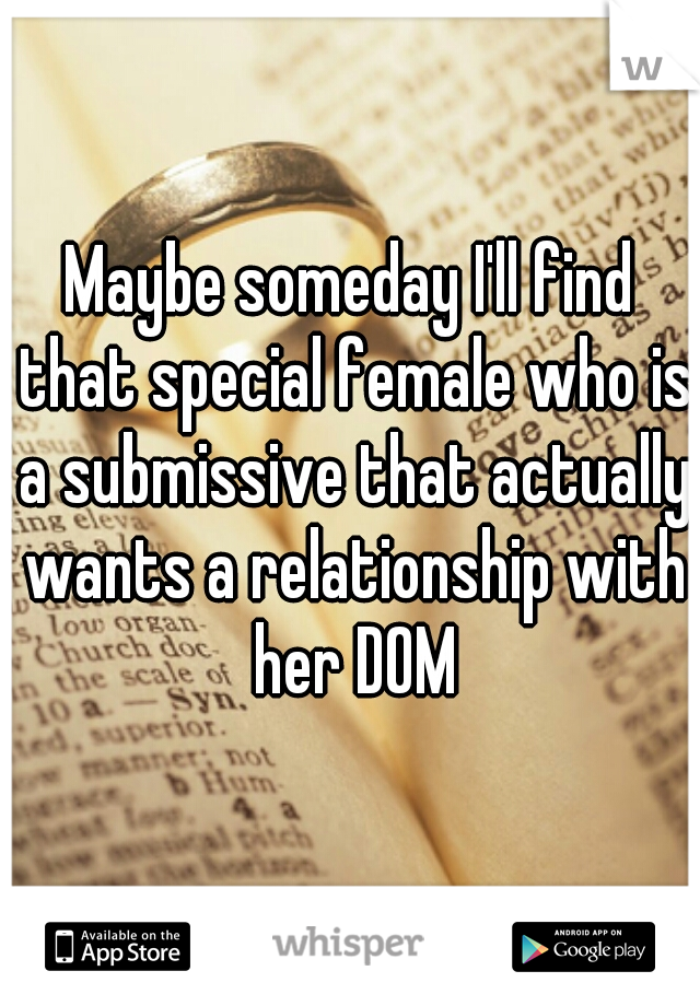 Maybe someday I'll find that special female who is a submissive that actually wants a relationship with her DOM