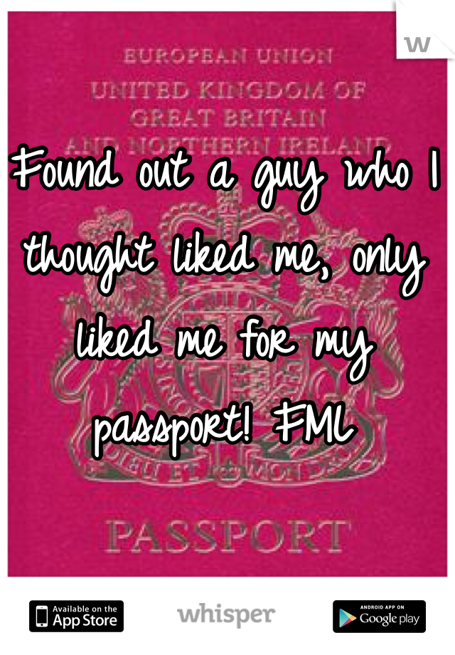 Found out a guy who I thought liked me, only liked me for my passport! FML