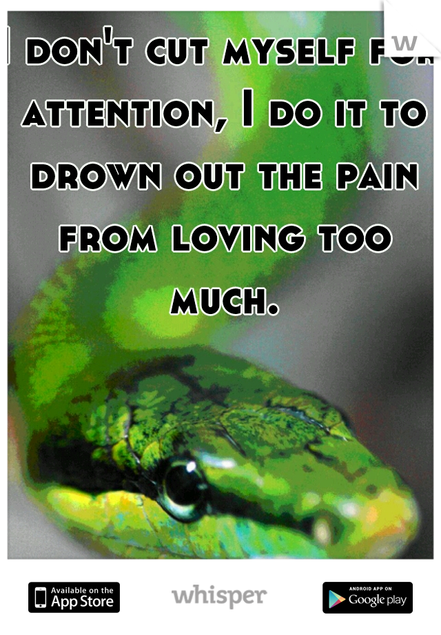 I don't cut myself for attention, I do it to drown out the pain from loving too much.
