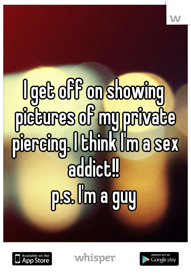 I get off on showing pictures of my private piercing. I think I'm a sex addict!!   p.s. I'm a guy