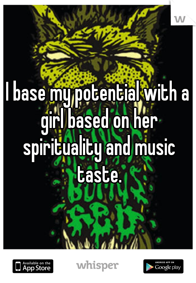 I base my potential with a girl based on her spirituality and music taste.