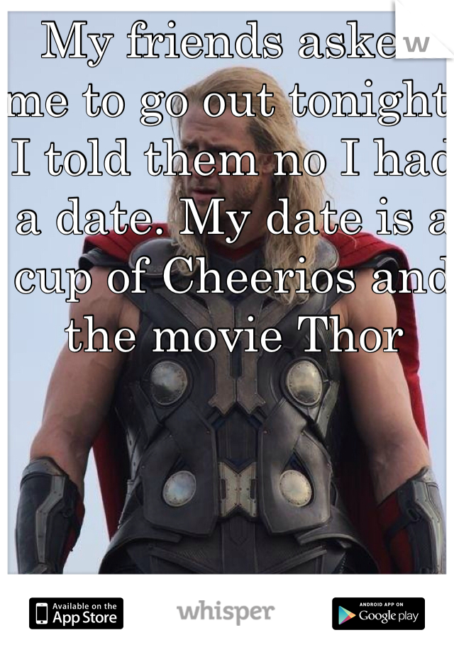 My friends asked me to go out tonight. I told them no I had a date. My date is a cup of Cheerios and the movie Thor