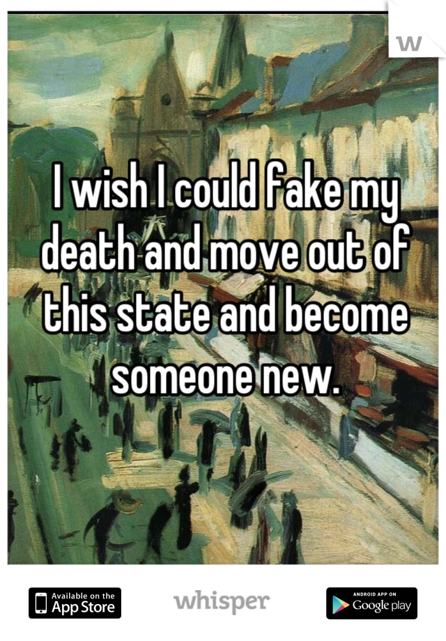 I wish I could fake my death and move out of this state and become someone new.