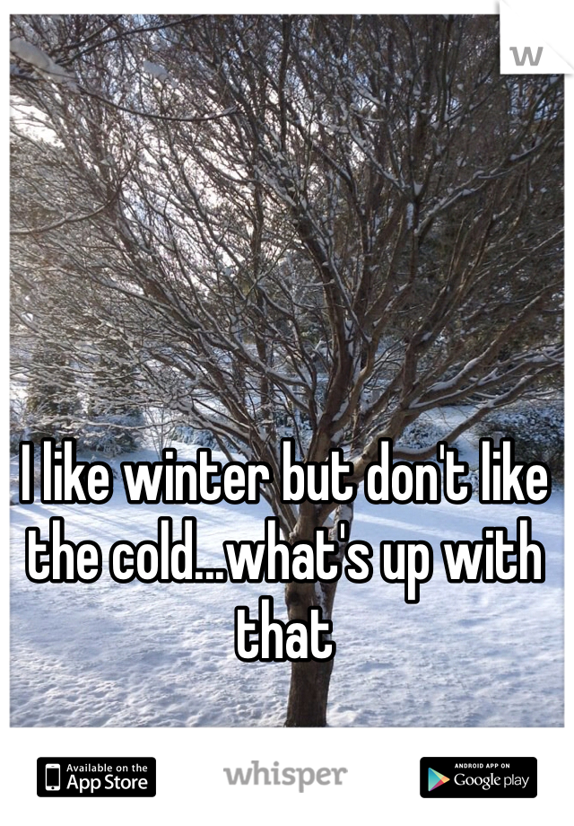I like winter but don't like the cold...what's up with that