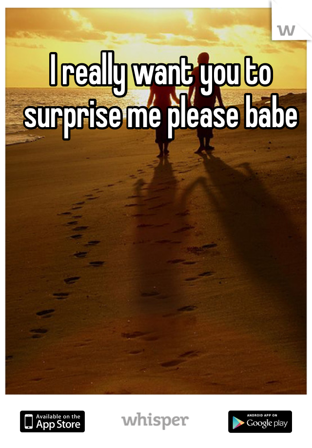 I really want you to surprise me please babe