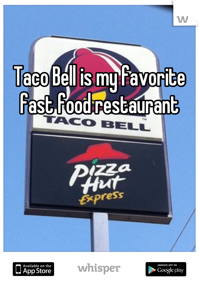 Taco Bell is my favorite fast food restaurant