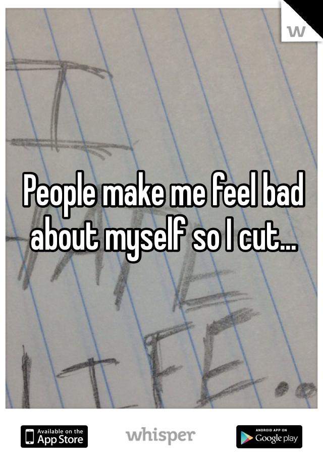 People make me feel bad about myself so I cut...
