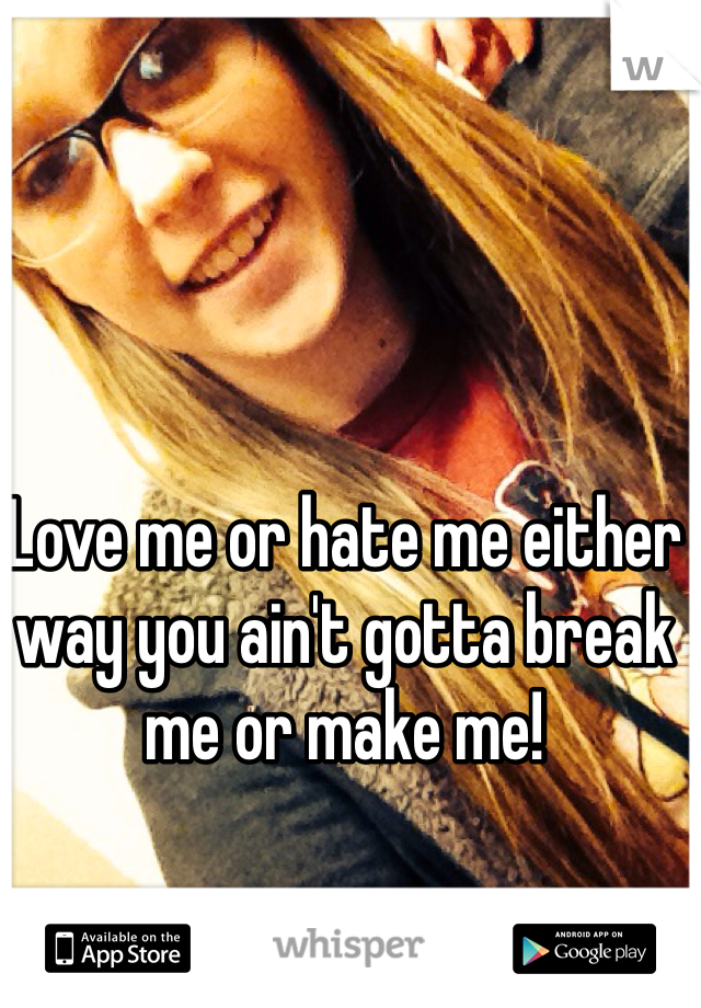 Love me or hate me either way you ain't gotta break me or make me!