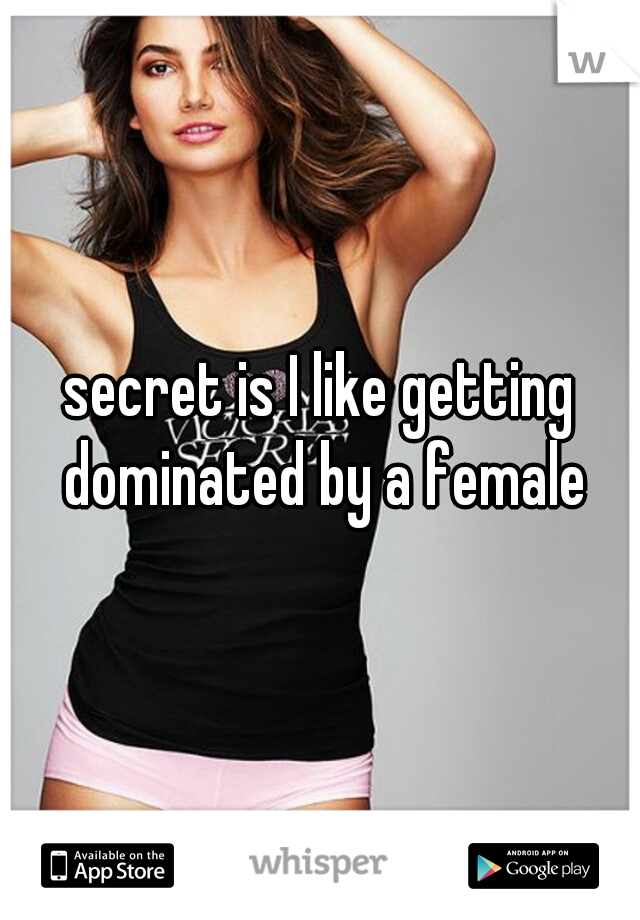 secret is I like getting dominated by a female