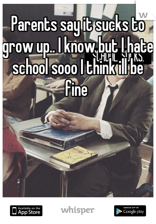 Parents say it sucks to grow up.. I know but I hate school sooo I think ill be fine