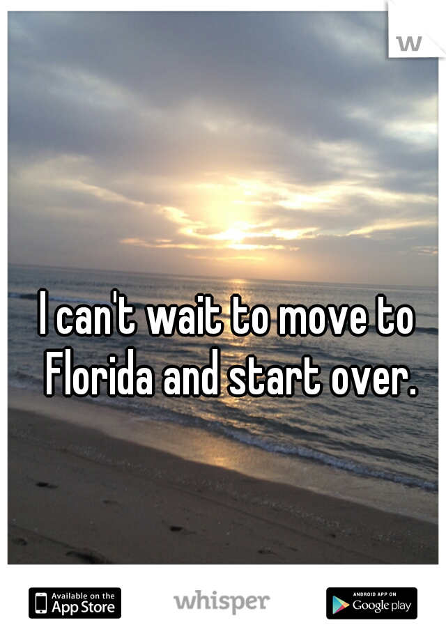 I can't wait to move to Florida and start over.