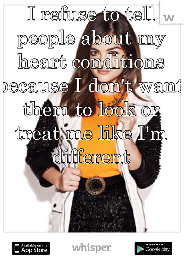 I refuse to tell people about my heart conditions because I don't want them to look or treat me like I'm different
