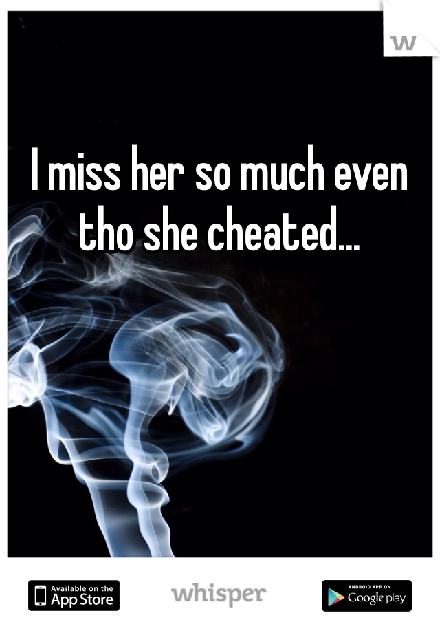 I miss her so much even tho she cheated...
