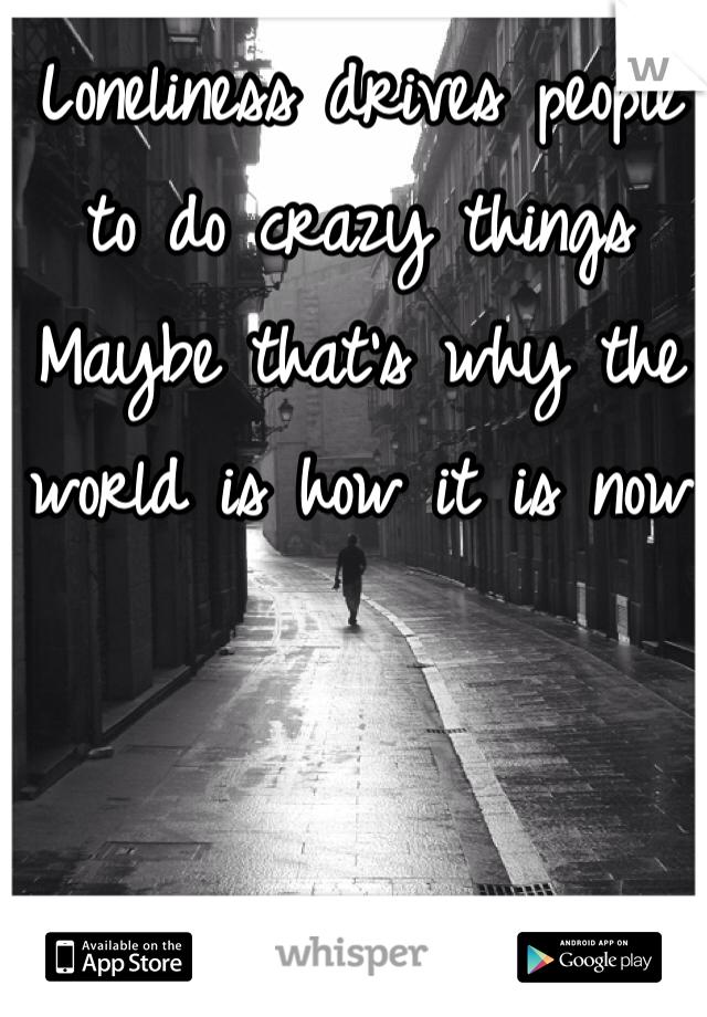 Loneliness drives people to do crazy things Maybe that's why the world is how it is now