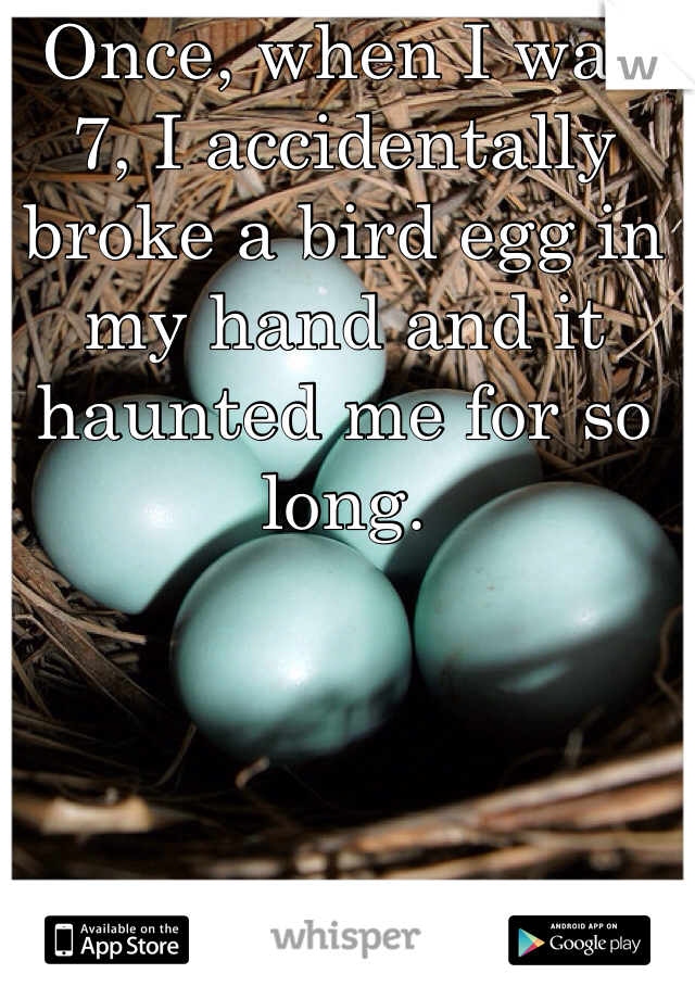 Once, when I was 7, I accidentally broke a bird egg in my hand and it haunted me for so long.