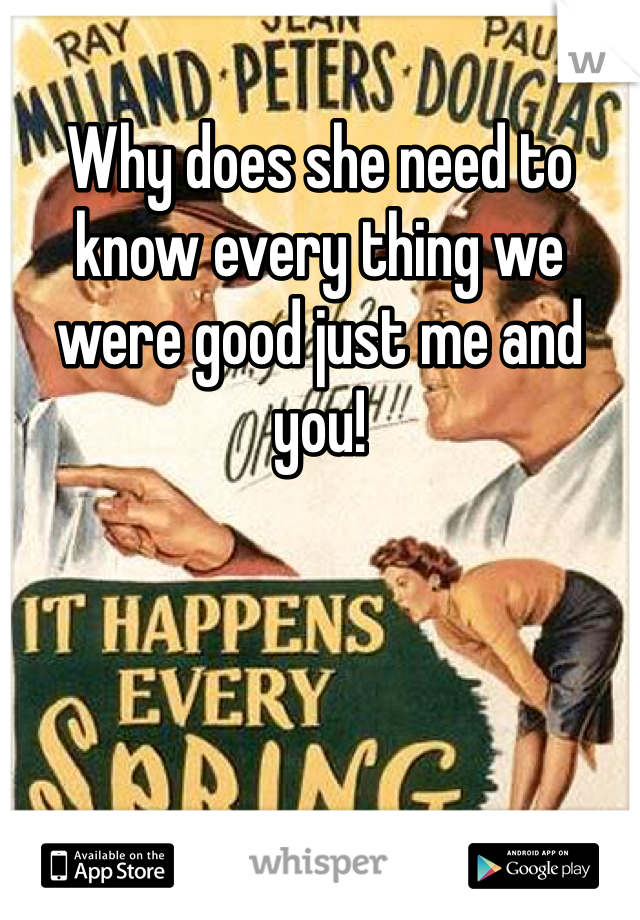 Why does she need to know every thing we were good just me and you!