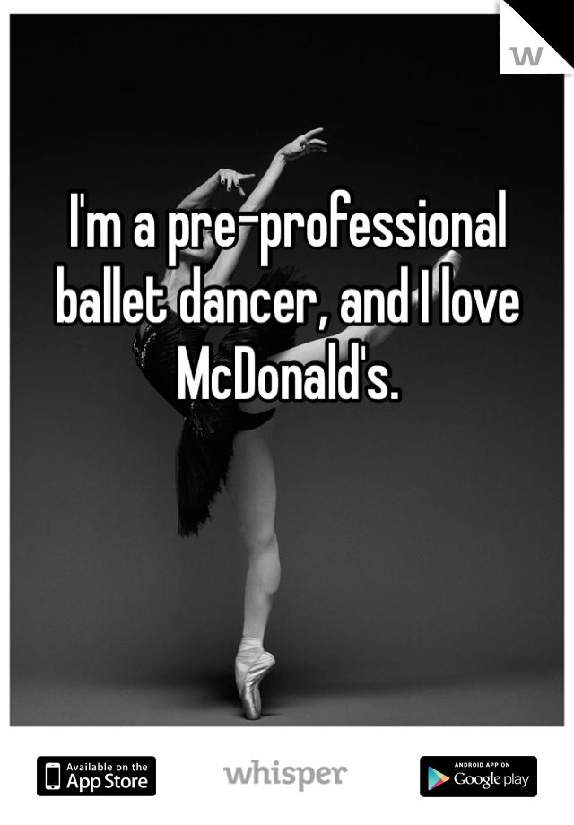 I'm a pre-professional ballet dancer, and I love McDonald's.