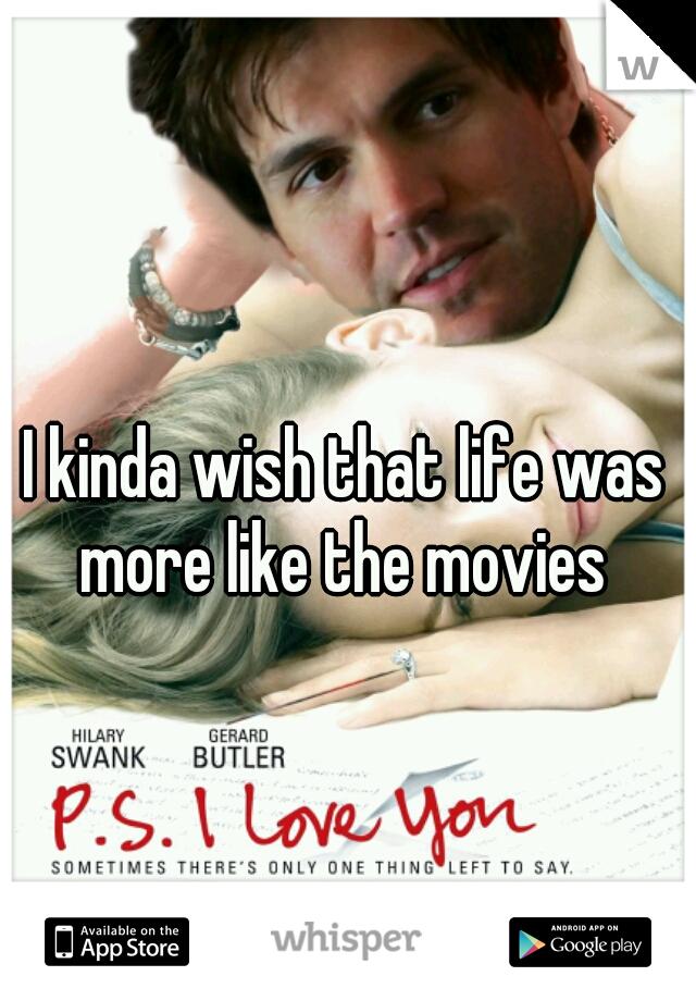 I kinda wish that life was more like the movies