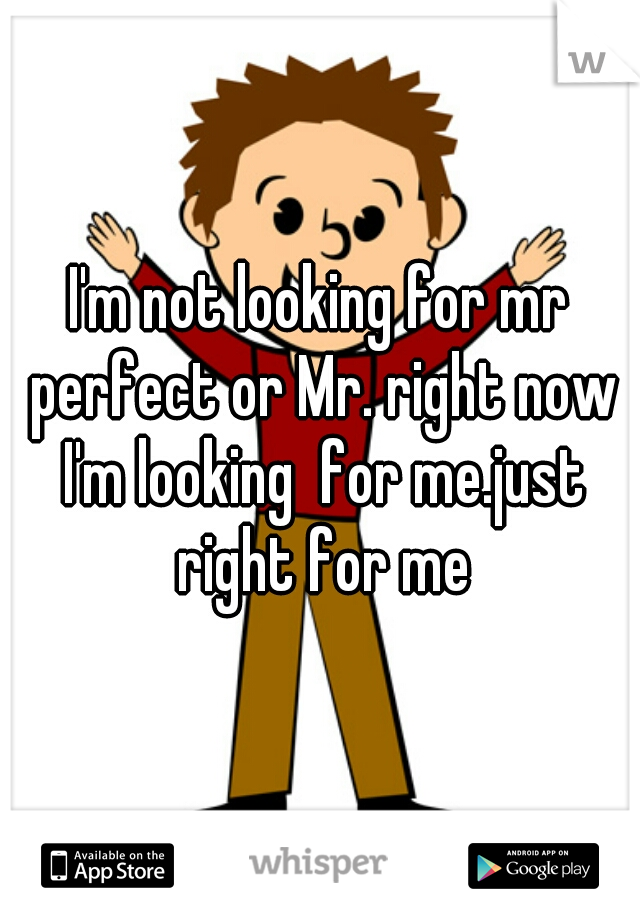 I'm not looking for mr perfect or Mr. right now I'm looking  for me.just right for me