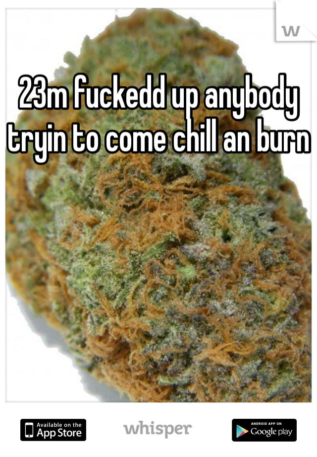 23m fuckedd up anybody tryin to come chill an burn