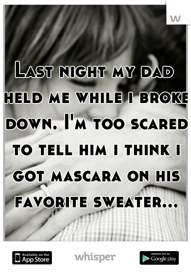 Last night my dad held me while i broke down. I'm too scared to tell him i think i got mascara on his favorite sweater...