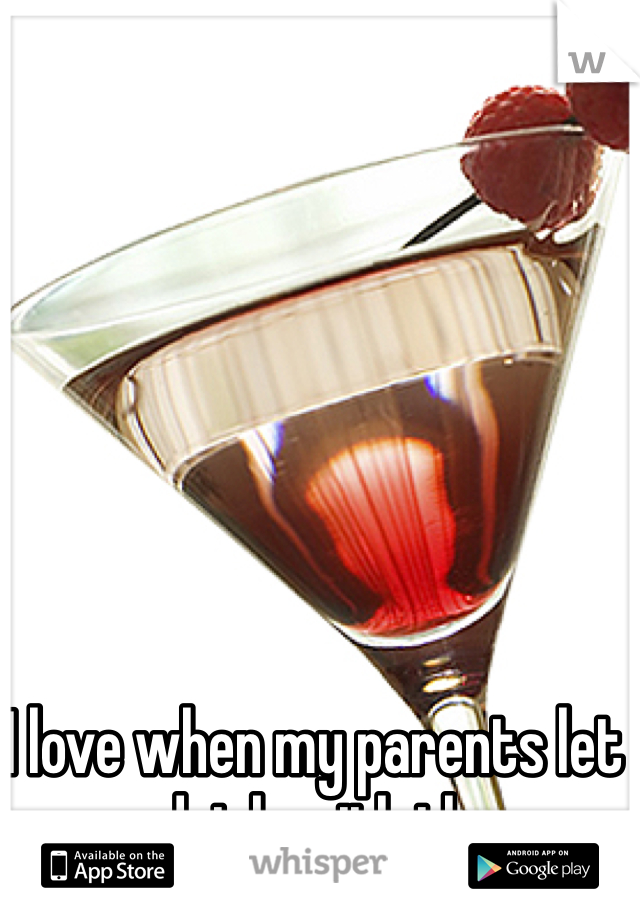 I love when my parents let me drink with them.