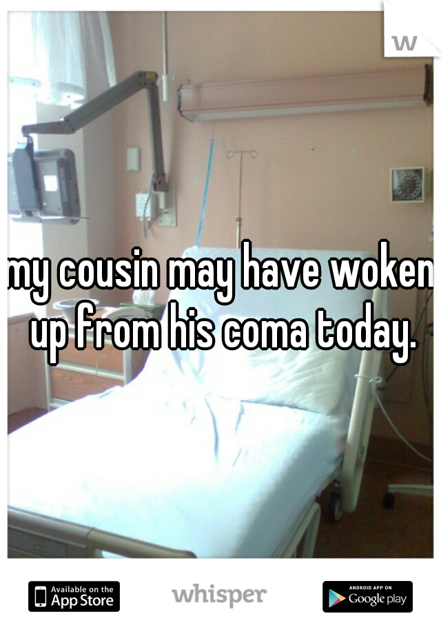 my cousin may have woken up from his coma today.
