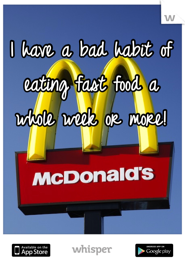 I have a bad habit of eating fast food a whole week or more!