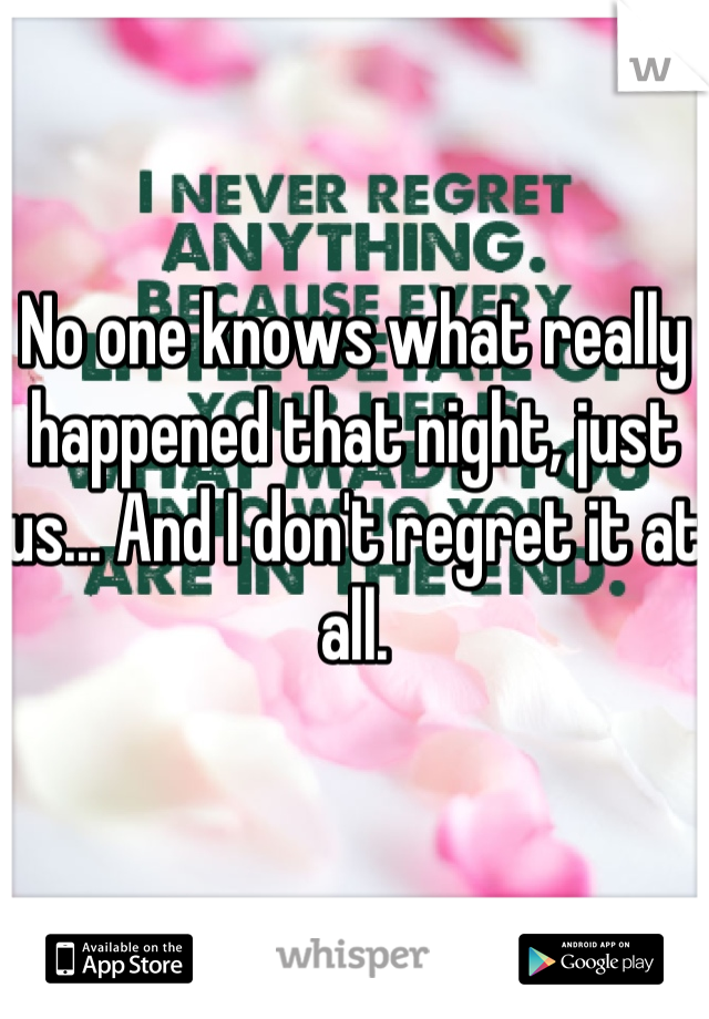 No one knows what really happened that night, just us... And I don't regret it at all.
