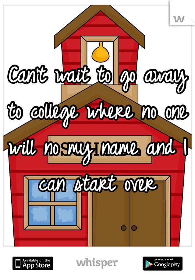 Can't wait to go away to college where no one will no my name and I can start over