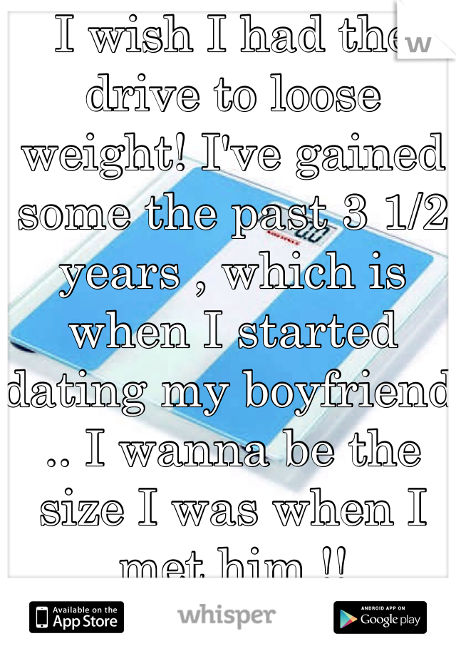 I wish I had the drive to loose weight! I've gained some the past 3 1/2 years , which is when I started dating my boyfriend .. I wanna be the size I was when I met him !!