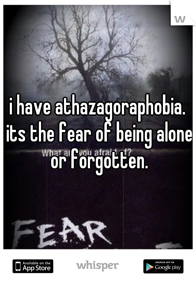 i have athazagoraphobia. its the fear of being alone or forgotten.