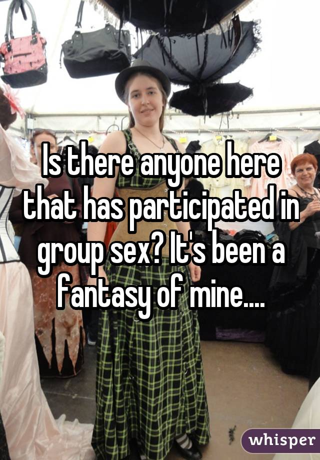 Is there anyone here that has participated in group sex? It's been a fantasy of mine....